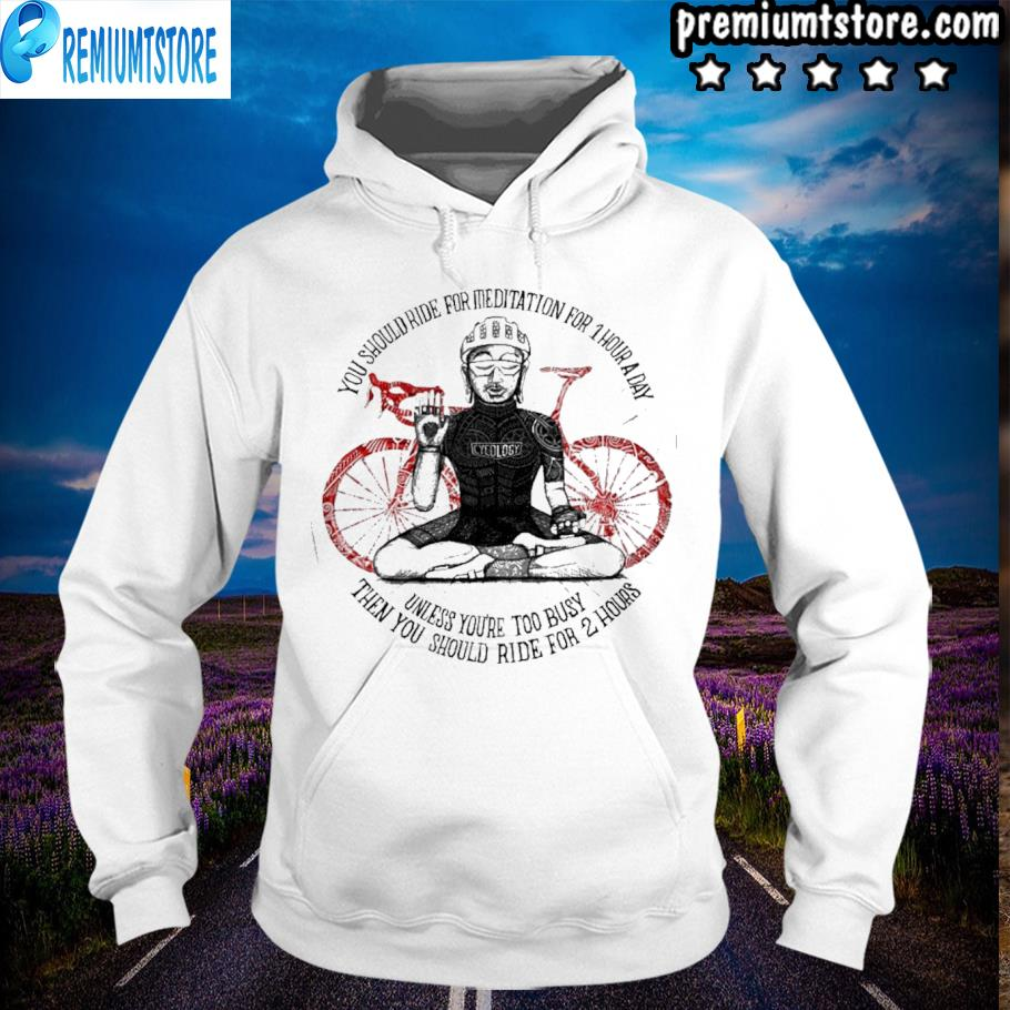 Cycling you should ride for meditation for 1 hour a day s hoodie-white