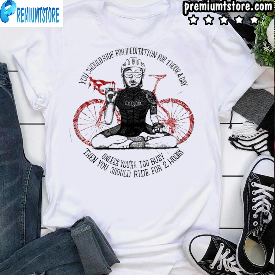 Cycling you should ride for meditation for 1 hour a day shirt