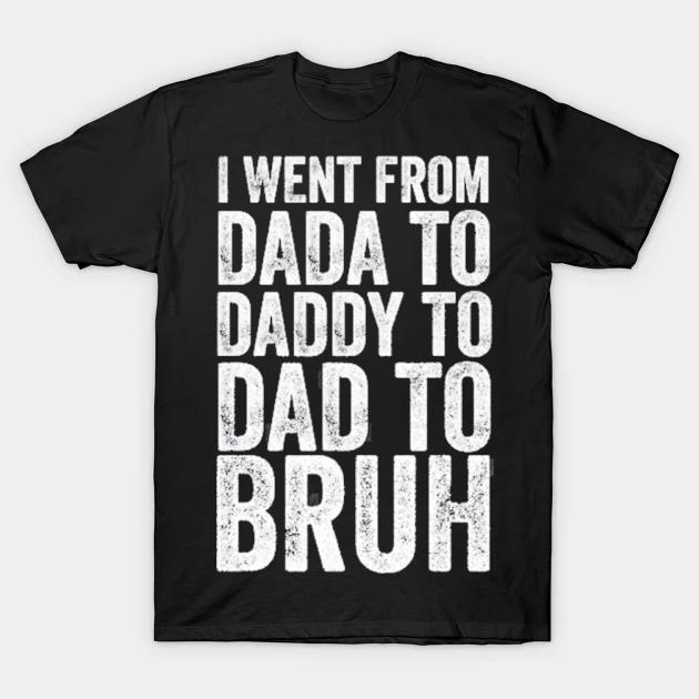 I went from dada to daddy to dad to bruh shirt