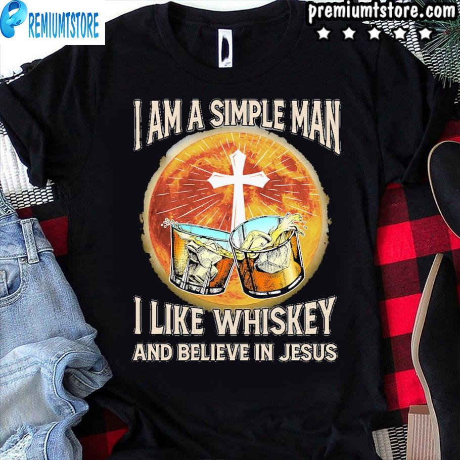 I am a simple man I like whiskey and believe in jesus shirt