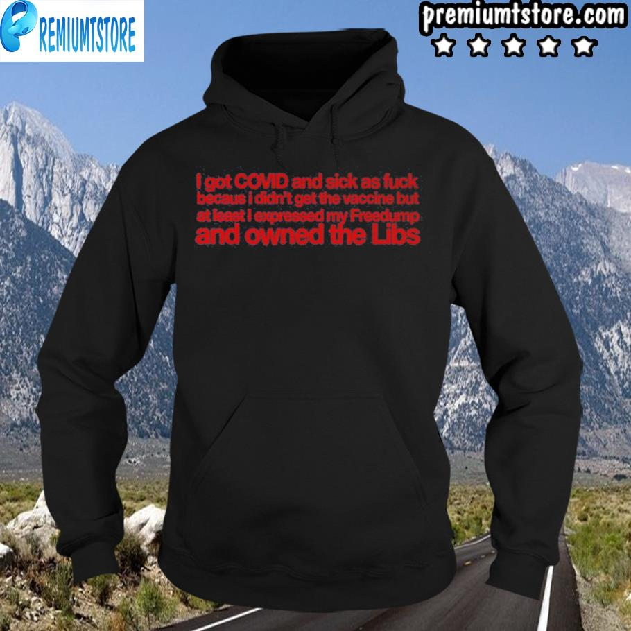 I got covid and sick as fuck because I didnt get the vaccin ai least I expressed my owned libs s hoodie-black